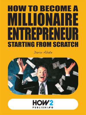 How to Become a Millionaire Entrepreneur Starting from Scratch by Dario Abate from StreetLib SRL in Teen Novel category
