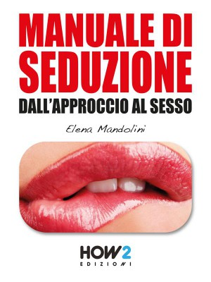 Manuale di Seduzione dallApproccio al Sesso  by Elena Mandolini from StreetLib SRL in Family & Health category