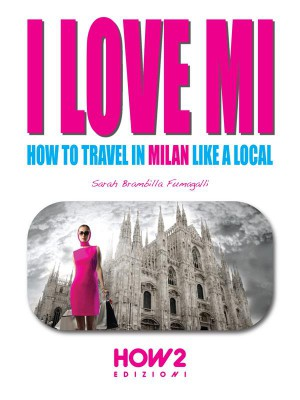 I LOVE MI: How to Travel in Milan like a Local by Sarah Brambilla Fumagalli from StreetLib SRL in Travel category