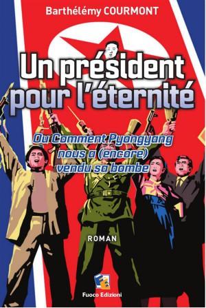 Un président pour l'éternité - Ou Comment Pyongyang nous a (encore) vendu sa bombe by Barthélémy Courmont from StreetLib SRL in General Novel category