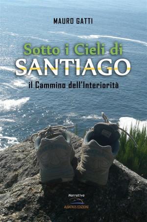 Sotto i Cieli di Santiago. Il Cammino dellInteriorità by Mauro Gatti from StreetLib SRL in Travel category
