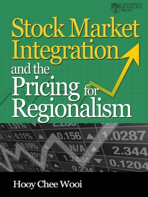 Stock Market Integration and The Pricing for Regionalism by Hooy Chee Wooi from University of Malaya Press in General Academics category