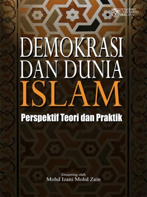 Demokrasi dan Dunia Islam: Perspektif Teori dan Praktik by Mohd Izani Mohd Zain from University of Malaya Press in Islam category