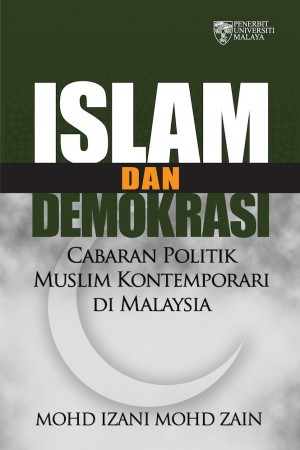 Islam dan Demokrasi: Cabaran Politik Muslim Kontemporari di Malaysia by Mohd Izani Mohd Zain from University of Malaya Press in Religion category