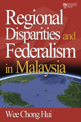 Regional Disparities and Federalism in Malaysia by Wee Chong Hui from University of Malaya Press in Finance & Investments category