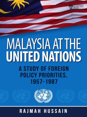 Malaysia at the United Nations: A Study of Foreign Policy Priorities, 1957-1987, Second Edition by Rajmah Hussain from University of Malaya Press in General Academics category
