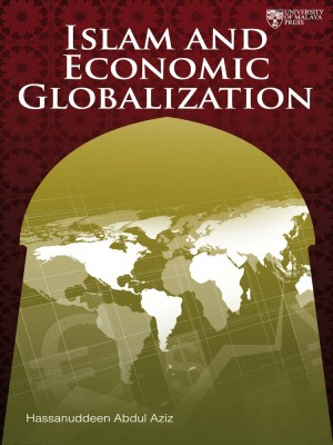 Islam and Economic Globalization by Hassanudeen Abd Aziz from University of Malaya Press in Finance & Investments category