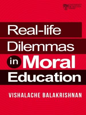 Real-Life Dilemmas in Moral Education by Vishalache Balakrishnan from University of Malaya Press in General Academics category