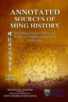 ANNOTATED SOURCES OF MING HISTORY: INCLUDING SOUTHERN MING AND WORKS ON NEIGHBOURING LANDS 1368-1661 VOL 1 by Wolfgang Franke. Revised and Enlarged by Liew-Herres Foon Ming from University of Malaya Press in History category