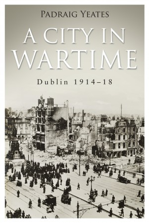 A City in Wartime – Dublin 1914–1918 by Pádraig   Yeates from Vearsa in History category