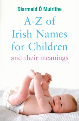 A–Z of Irish Names for Children and Their Meanings by Diarmaid  Ó Muirithe from Vearsa in History category