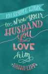 101 Simple Ways to Show Your Husband You Love Him by Kathi Lipp from  in  category