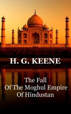 The Fall Of The Moghul Empire Of Hindustan by H.G.  Keene from Vearsa in History category