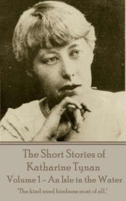 The Short Stories of Katharine Tynan - Volume 1 - An Isle in the Water by Katharine  Tynan from Vearsa in Language & Dictionary category