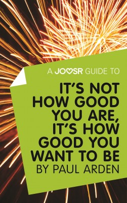 A Joosr Guide to... It's Not How Good You Are, It's How Good You Want to Be by Paul Arden by Joosr from Vearsa in Motivation category