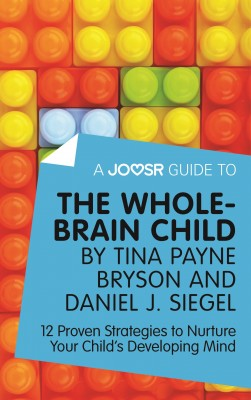 A Joosr Guide to... The Whole-Brain Child by Tina Payne Bryson and Daniel J. Siegel