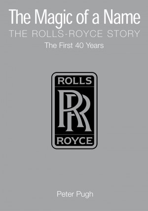The Magic of a Name: The Rolls-Royce Story, Part 1 by Peter Pugh from Vearsa in History category
