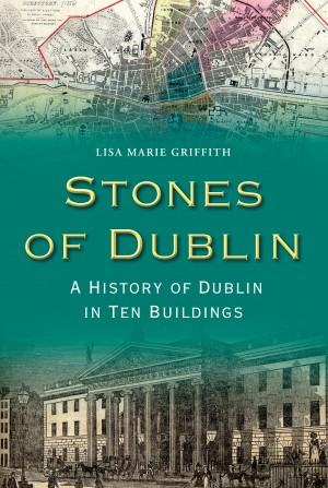 Stones of Dublin: A History of Dublin in Ten Buildings by Lisa Marie Griffith from Vearsa in History category