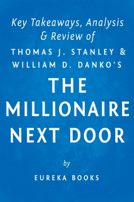 The Millionaire Next Door: by Thomas J. Stanley and William D. Danko | Key Takeaways, Analysis & Review by Eureka Books from  in  category