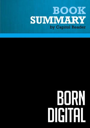 Summary of Born Digital: Understanding the First Generation of Digital Natives - John Palfrey and Urs Gasser by Capitol Reader from Vearsa in Business & Management category