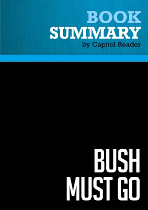 Summary of Bush Must Go: The Top Ten Reasons Why George Bush Doesn't Deserve a Second Term - Bill Press by Capitol Reader from Vearsa in Politics category