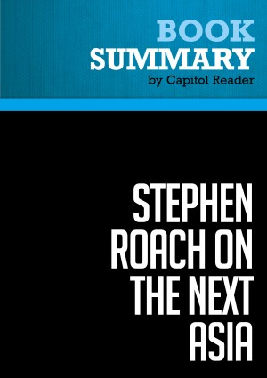 Summary of Stephen Roach on the Next Asia: Opportunities and Challenges for a New Globalization - Stephen S. Roach by Capitol Reader from Vearsa in Business & Management category
