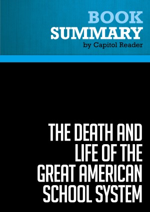 Summary of The Death and Life of the Great American School System: How Testing and Choice are Undermining Education - Diane Ravitch  by Capitol Reader from Vearsa in Politics category