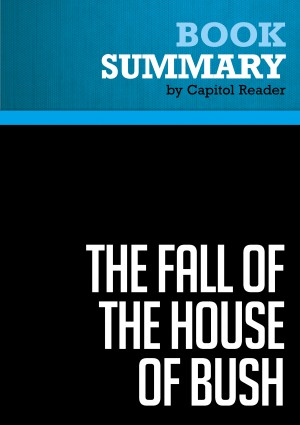 Summary of The Fall of the House of Bush: The Untold Story of How a Band of True Believers Seized the Executive Branch, Started the Iraq War, and Still Imperils America's Future - Craig Unger by Capitol Reader from Vearsa in Politics category