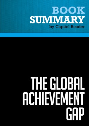 Summary of The Global Achievement Gap: Why Even Our Best Schools Don't Teach the New Survival Skills Our Children Need - And What We Can Do About It - Tony Wagner by Capitol Reader from Vearsa in Politics category