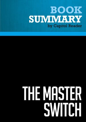 Summary of The Master Switch: The Rise and Fall of Information Empires - Tim Wu by Capitol Reader from Vearsa in Business & Management category