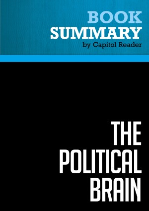 Summary of The Political Brain: The Role of Emotion in Deciding the Fate of the Nation - Drew Westen by Capitol Reader from Vearsa in Politics category