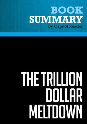 Summary of The Trillion Dollar Meltdown: Easy Money, High Rollers, and the Great Credit Crash - Charles R. Morris by Capitol Reader from Vearsa in Politics category