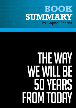 Summary of The Way We Will Be 50 Years From Today: 60 of the World's Greatest Minds Share Their Visions of the Next Half Century -  by Capitol Reader from Vearsa in Politics category