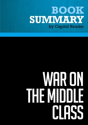 Summary of War on the Middle Class: How the Government, Big Business, and Special Interest Groups are Waging War on the American Dream and How to Fight Back - Lou Dobbs by Capitol Reader from Vearsa in Politics category