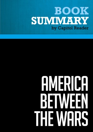 Summary of America Between the Wars : From 11/9 to 9/11: The Misunderstood Years Between the Fall of the Berlin Wall and the Start of the War on Terror by Capitol Reader from Vearsa in Politics category