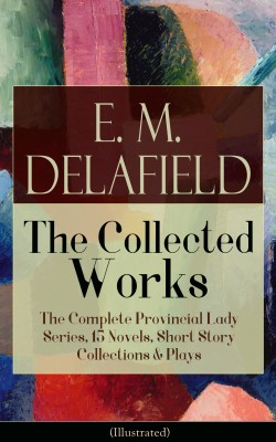 Collected Works of E. M. Delafield: The Complete Provincial Lady Series, 15 Novels, Short Story Collections & Plays (Illustrated) by Arthur  Watts from Vearsa in General Novel category