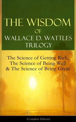 The Wisdom of Wallace D. Wattles Trilogy: The Science of Getting Rich, The Science of Being Well & The Science of Being Great (Complete Edition) by Wallace D. Wattles from Vearsa in Motivation category