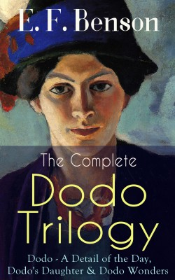 The Complete DODO TRILOGY: Dodo - A Detail of the Day, Dodo's Daughter & Dodo Wonders by E.  F.  Benson from Vearsa in General Novel category
