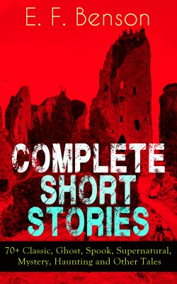 Complete Short Stories of E. F. Benson: 70+ Classic, Ghost, Spook, Supernatural, Mystery, Haunting and Other Tales by E.  F.  Benson from Vearsa in General Novel category
