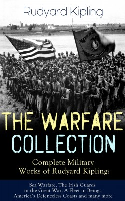 THE WARFARE COLLECTION – Complete Military Works of Rudyard Kipling: Sea Warfare, The Irish Guards in the Great War, A Fleet in Being, America's Defenceless Coasts and many more by Rudyard Kipling from Vearsa in History category