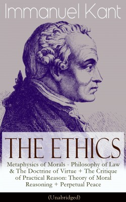 The Ethics of Immanuel Kant: Metaphysics of Morals - Philosophy of Law & The Doctrine of Virtue + The Critique of Practical Reason: Theory of Moral Reasoning + Perpetual Peace (Unabridged) by William  Hastie from Vearsa in General Academics category