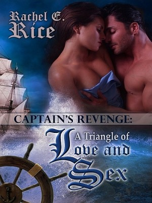 The Captain's Revenge: A Triangle of Love and Sex by Rachel E Rice from XinXii - GD Publishing Ltd. & Co. KG in History category