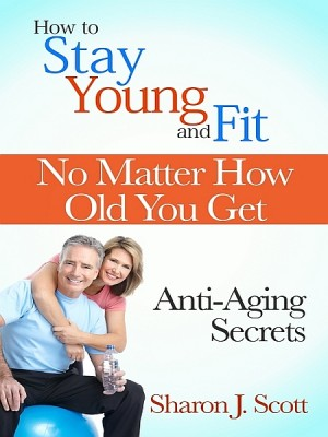 How to Stay Young and Fit No Matter How Old You Get by Sharon J. Scott from XinXii - GD Publishing Ltd. & Co. KG in Family & Health category