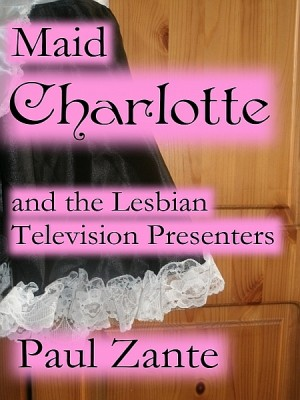 Maid Charlotte and the Lesbian Television Presenters by Paul Zante from XinXii - GD Publishing Ltd. & Co. KG in General Novel category