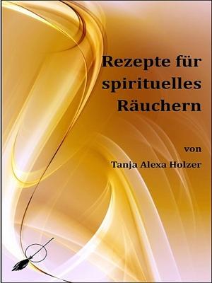 Rezepte für spirituelles Räuchern by Tanja Alexa Holzer from XinXii - GD Publishing Ltd. & Co. KG in General Novel category