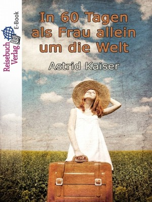 In 60 Tagen als Frau allein um die Welt by Astrid Kaiser from XinXii - GD Publishing Ltd. & Co. KG in Travel category