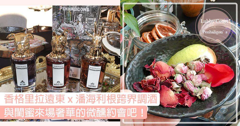 【香格里拉遠東x潘海利根跨界調酒 與閨蜜來場奢華的微醺約會吧!】