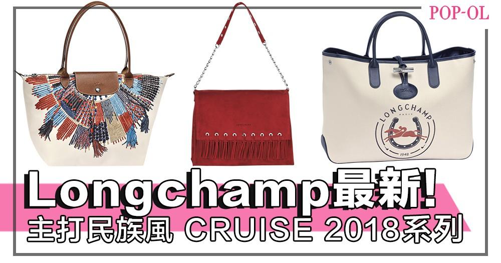 【Editor's Picks】OL最愛Longchamp,精選最新系列「CRUISE 2018」主打民族風,一次過看完!