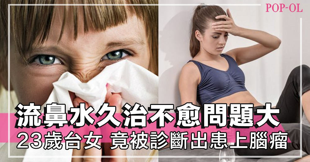 不停流鼻水,吃藥久治不愈,可能暗藏殺機!台灣23歲女生,左側鼻孔不斷流鼻水,診斷出腦瘤!~