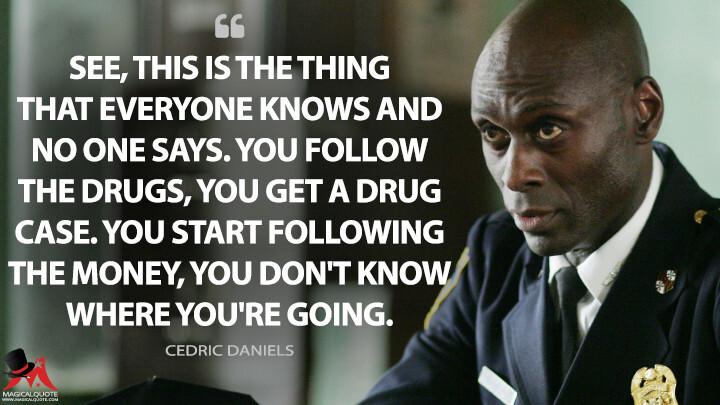 Đây là vấn đề ai cũng biết nhưng không ai nói. Nếu cậu theo dấu ma túy ,cậu sẽ có một vụ án ma túy. Nhưng khi theo dấu tiền bạc, cậu không tưởng tượng được nó dẫn cậu tới đâu.